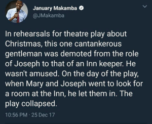 Christmas, Dank, and Memes: January Makamba  @JMakamba  In rehearsals for theatre play about  Christmas, this one cantankerous  gentleman was demoted from the role  of Joseph to that of an Inn keeper. He  wasn't amused. On the day of the play,  when Mary and Joseph went to look for  a room at the Inn, he let them in. The  play collapsed.  10:56 PM 25 Dec 17 Petty Christmas by socialwoes MORE MEMES