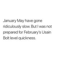 I can't handle this: January May have gone  ridiculously slow. But I was not  prepared for February's Usain  Bolt level quickness. I can't handle this