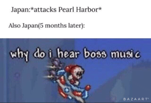 Music, Japan, and Pearl Harbor: Japan:*attacks Pearl Harbor*  Also Japan(5 months later):  why do i hear boss music  BAZAART Bombing of Tokyo (April 1942)