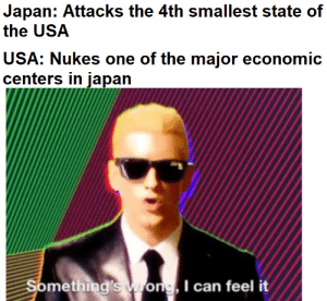 it isn't entirely unfair, but still...: Japan: Attacks the 4th smallest state of  the USA  USA: Nukes one of the major economic  centers in japan  Something's wrong, I can feel it it isn't entirely unfair, but still...