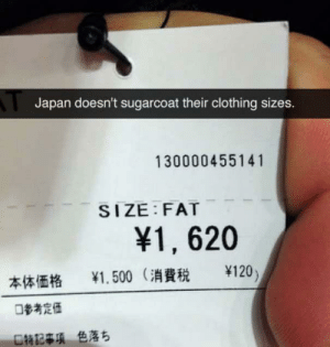 I guess it's the truth spoke: Japan doesn't sugarcoat their clothing sizes.  130000455141  SIZE FAT  ¥1, 620  半120)  半1.500 (消費税  本体価格  口参考定価  口特記事項 色落ち I guess it's the truth spoke