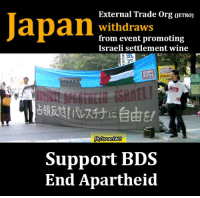 Memes, Wine, and Information: Japan  External Trade Org oETROD  withdraws  from event promoting  Israeli settlement wine  STOPII  fb Israel WG  Support BDS  End Apartheid The Israeli embassy in Japan had been planning to hold «the #Israel Wine Seminar» on 30 November 2016 at the Japan External Trade Organization (JETRO)  JETRO staff called #Palestine Forum #Japan and informed them that JETRO would be withdrawing from the event.  #BDS  https://bdsmovement.net/news/japan-external-trade-organization-jetro-withdraws-event-promoting-israeli-settlement-wine?utm_content=buffer80980&utm_medium=social&utm_source=twitter.com&utm_campaign=buffer