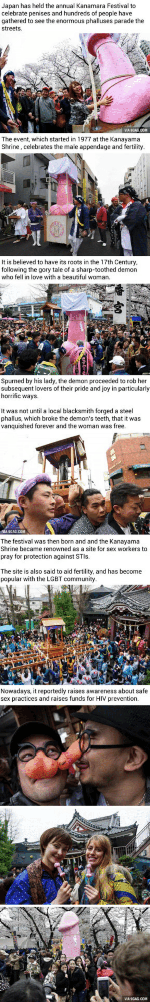 Japan holds its annual Penis Festival…: Japan has held the annual Kanamara Festival to  celebrate penises and hundreds of people have  gathered to see the enormous phalluses parade the  streets.  The event, which started in 1977 at the Kanayama  Shrine, celebrates the male appendage and fertility.  CH  It is believed to have its roots in the 17th Century,  following the gory tale of a sharp-toothed demon  who fell in love with a beautiful woman.  Spurned by his lady, the demon proceeded to rob her  subsequent lovers of their pride and joy in particularly  horrific ways.  It was not until a local blacksmith forged a steel  phallus, which broke the demon's teeth, that it was  vanquished forever and the woman was free.  VIA 9GAG.COM  The festival was then born and and the Kanayama  Shrine became renowned as a site for sex workers to  pray for protection against STIS  The site is also said to aid fertility, and has become  popular with the LGBT community.  Nowadays, it reportedly raises awareness about safe  sex practices and raises funds for HIV prevention Japan holds its annual Penis Festival…