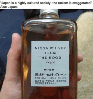 "Nuke them twice: ""Japan is a highly cultured society, the racism is exaggerated""  Also Japan:  NIGGA WHISKY  FROM  THE HOOD  alc 514  ウイスキー  原材料 モルト、グレーン  0sR 500ml  07sa- 51%  製造者ニッカウキスキー一株式会社6  東京都港区南青山5-4-31 Nuke them twice"