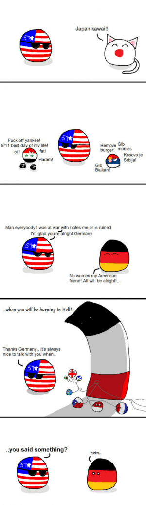 Just another reich..: Japan kawai!!  Fuck off yankee!  9/11 best day of my life!  Remove Gib  burger! monies  oil!  fat!  Kosovo je  Srbija!  Haram!  Gib  Balkan!  Man everybody I was at war with hates me or is ruined  I'm glad you're alright Germany  No worries my American  friend! All will be alright!...  .when you wil be burning in Hell!  Thanks Germany.. It's always  nice to talk with you when  ..you said something?  nein.. Just another reich..