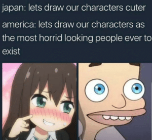America, Japan, and Looking: japan: lets draw our characters cuter  america: lets draw our characters as  the most horrid looking people ever to  exist