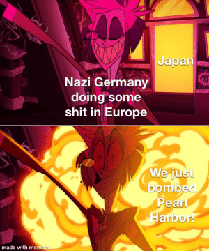 Shit, Europe, and Germany: Japan  Nazi Germany  doing some  shit in Europe  We just  bombed  Pearl  Harbor!  made with mematic And then some people got beat down
