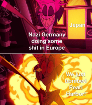 Shit, Europe, and Germany: Japan  Nazi Germany  doing some  shit in Europe  We just  bombed  Pearl  Harbor! Perfect Timing