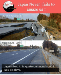 quake: Japan Never fails to  amaze us  March 17th, 2011  March 23rd, 2011  Japan fixed this quake-damaged road in  just six days.