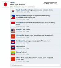 "Memes, China, and Http: Japan  Never forget Hiroshima  Like Comment August 6 at 04:17am  DISPROPAGANDA.COM  South Korea Never forget Japanese war crimes in Korea  10 minutes ago- Like  Philippines Never forget the Japanese brutal military  occupation of the Philippines  9 minutes ago Like  Indonesia Don't forget what those monsters did to me during  WW2.  8 minutes ago Like  Malaysia And to mel  7 minutes ago Like  Vietnam Did someone say ""brutal Japanese occupation""?  6 minutes ago Like  Cambodia Brutal Japanese occupation? Count me in  5 minutes ago Like  Laos And mel  3 minutes ago Like  Burma And mel  2 minutes ago Like  China Never forget the 20 million people Japan murdered  during WW2  2 minutes ago Like  Write a comment... <p>Never Forgetti via /r/memes <a href=""http://ift.tt/2unJNc4"">http://ift.tt/2unJNc4</a></p>"