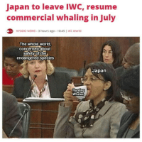 Just sayin, there are plenty more fish in the sea: Japan to leave IWC, resume  commercial whaling in July  KYODO NEWS 3 hours ago 18:45 All World  The whole world  concerned about  safety of the  endangered species  Japan  Whales Just sayin, there are plenty more fish in the sea