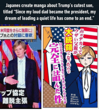 "9gag, Memes, and Japan: Japanes create manga about i rumps cutest son,  titled ""Since my loud dad became the president, my  dream of leading a quiet life has come to an end.  米同盟をさらに強固に  ウ声  ブ氏との対話に意欲  :るいデ  N EWS  A  ップ協定  第1話  「おまけに  離脱主張  母ちゃんと  姉ちゃんが  エロすぎる」  声がデカ  ウザい父親が  DATA 。ソリ生きでいき934 の  *★  VIA gGAG.COM *scratch* *freezes frame* yup, that's me. you probably wonder how i ended up in this situation. http://9gag.com/gag/anyMMbz?ref=fbg"