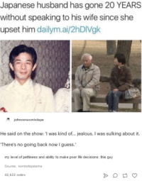 Jealous, Life, and Guess: Japanese husband has gone 20 YEARS  without speaking to his wife since she  upset him dailym.ai/2hDIVgk  johncenasmixtape  He said on the show: I  was kind of... jealous. was sulking about it.  There's no going back now guess.  my level of pettiness and ability to make poor life decisions: this guy  Source: kontrollsysteme  42,622 notes