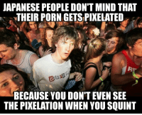 So I hear tell you Redditors like racist jokes...: JAPANESE PEOPLE DON'T MINDTHAT  THEIR PORN GETSPIXELATED  BECAUSE YOU DON'T EVEN SEE  THE PIXELATION WHEN YOU SQUINT So I hear tell you Redditors like racist jokes...