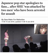 two men: Japanese pop star apologises to  fans... after SHE 'was attacked by  two men' who have been arrested  for assault  By Sara Malm For Mailonline  17:05 10 Jan 2019, updated 17:36 10 Jan 2019