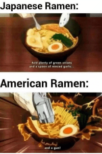 "Ramen, American, and Japanese: Japanese Ramen.  Add plenty of green onions  and a spoon of minced garlic...  American Ramen:  and a gun <p>I think there could be some potential. via /r/MemeEconomy <a href=""https://ift.tt/2t327aN"">https://ift.tt/2t327aN</a></p>"