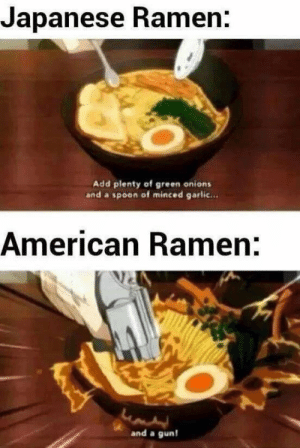 Ramen, American, and Japanese: Japanese Ramen.  Add plenty of green onions  and a spoon of minced garlic...  American Ramen:  and a gun