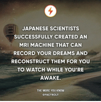 🤔 Read more? Source link below or Google it. — Source: https:-www.theverge.com-2013-4-4-4184728-scientists-decode-dreams-with-mri-scan: JAPANESE SCIENTISTS  SUCCESSFULLY CREATED AN  MRI MACHINE THAT CAN  RECORD YOUR DREAMS AND  RECONSTRUCT THEM FOR YOU  TO WATCH WHILE YOU'RE  AWAKE.  THE MORE YOU KNOW  @FACTBOLT 🤔 Read more? Source link below or Google it. — Source: https:-www.theverge.com-2013-4-4-4184728-scientists-decode-dreams-with-mri-scan