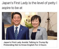 first lady: Japan's First Lady is the level of petty I  aspire to be at  Japan's First Lady Avoids Talking to Trump By  Pretending Not to Know English For 2 Hours
