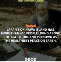 Dieting, Memes, and Earth: JAPAN'S OKINAWA ISLAND HAS  MORE THAN 450 PEOPLE LIVING ABOVE  THE AGE OF 100, AND IS KNOWN AS  THE HEALTHIEST PLACE ON EARTH. People from the RyukyuIslands (of which Okinawa is the largest) have a life expectancy among the highest in the world, although the male life expectancy rank among Japanese prefectures has plummeted in recent years. The traditional diet of the islanders contains 30% green and yellow vegetables. Japan