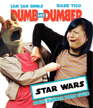 Team-up we all are waiting for: JAR JAR BINKS  ROSE TICO  AND  STAR WARS  MORE DUMBER THAN EVUR! Team-up we all are waiting for