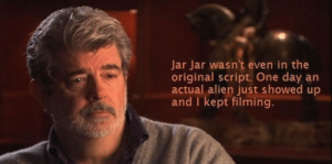 Alien, Truth, and One: Jar Jar wasn't even in the  original script. One day an  actual alien just showed up  and I kept filming. Now the truth is known.