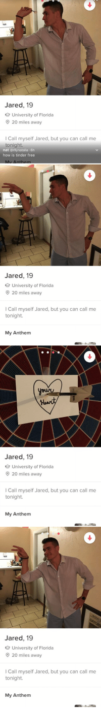 tinder is something else https://t.co/0ymADdkYwn: Jared, 19  University of Florida  20 miles away  I Call myself Jared, but you can call me  tonight.  nat @rllynatalia 6h  how is tinder free  Mv Anthem   Jared, 19  University of Florida  O 20 miles away  I Call myself Jared, but you can call me  tonight.  My Anthem   Jared, 19  University of Florida  20 miles away  I Call myself Jared, but you can call me  tonight.  My Anthem   to  Jared, 19  University of Florida  O 20 miles away  I Call myself Jared, but you can call me  tonight.  My Anthem tinder is something else https://t.co/0ymADdkYwn