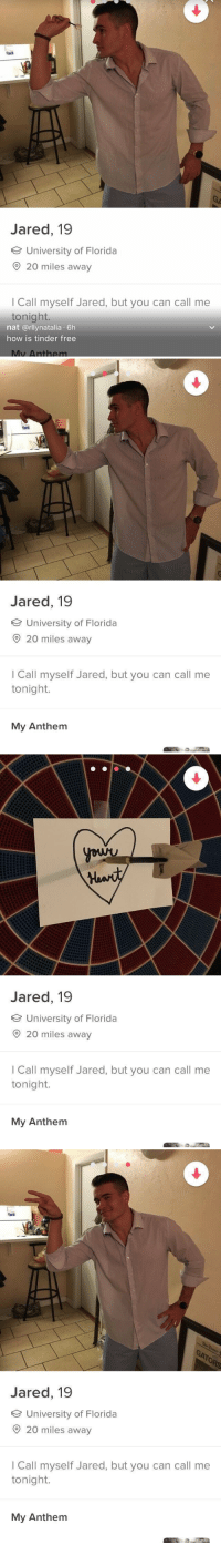 tinder is something else https://t.co/hgBHtluqTV: Jared, 19  University of Florida  20 miles away  I Call myself Jared, but you can call me  tonight.  nat @rllynatalia 6h  how is tinder free  Mv Anthem   Jared, 19  University of Florida  20 miles away  I Call myself Jared, but you can call me  tonight.  My Anthem   Jared, 19  University of Florida  O20 miles a  I Call myself Jared, but you can call me  tonight.  My Anthem   to  Jared, 19  University of Florida  O 20 miles away  I Call myself Jared, but you can call me  tonight.  My Anthem tinder is something else https://t.co/hgBHtluqTV