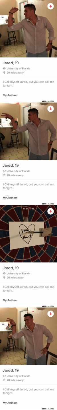 how is tinder free https://t.co/eyuX123J0B: Jared, 19  University of Florida  O 20 miles away  I Call myself Jared, but you can call me  tonight.  My Anthem   Jared, 19  University of Florida  O 20 miles away  I Call myself Jared, but you can call me  tonight.  My Anthem   Jared, 19  University of Florida  20 miles away  I Call myself Jared, but you can call me  tonight.  My Anthem   To  Jared, 19  University of Florida  O 20 miles away  I Call myself Jared, but you can call me  tonight.  My Anthem how is tinder free https://t.co/eyuX123J0B