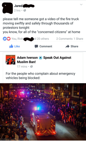"Cars, Fire, and God: Jared  2 hrs  please tell me someone got a video of the fire truck  moving swiftly and safely through thousands of  protestors tonight  you know, for all of the ""concerned citizens"" at home  You, Rick  d 20 others  2 Comments 1 Share  Like  Share  Comment   THROWBACK NIGHT  OLD SCHOOLAPROV  Speak Out Against  Adam Iverson  Muslim Ban!  17 mins  For the people who complain about emergency  vehicles being blocked:  GVE MEY  AdamlversonPhotography captain-snark:  ohdionne:  So Minnesotans showed the fuck up tonight (like we do) - thousands in the street protesting tr*mp's latest executive disorders. And guess what happened? The old proverb ""What if an emergency vehicle needs to get where it's going"" came to life, and the sea went silent and parted to allow it through (swiftly…literally the truck was going about as fast as, if not faster than, it would have been if there had been cars it needed to go around).  Please share this. This was a rare occurrence where an emergency vehicle needed to go through the route of a protest, when usually they have predetermined alternative routes, and it went completely fine. Also for the love of god, have more respect for firefighters/EMTs…they know how to do their jobs. They're ready for anything, including working around protests.   So folks can stop using that tired old argument now (not that it was ever backed up by sources anyway).  It's almost as though these protesters who are protesting for human rights are decent human people."