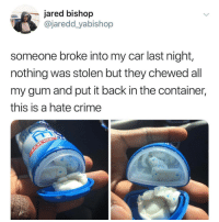 Crime, Jared, and Evil: jared bishop  @jaredd yabishop  someone broke into my car last night,  nothing was stolen but they chewed all  my gum and put it back in the container,  this is a hate crime Pure Evil