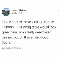 "College, Memes, and Best: Jared Fisher  @jlfish26  HGTV should make College House  Hunters. ""Our pong table would look  great here. I can really see myself  passed out on these hardwood  floors.""  7/30/17, 8:35 PM @unilad is the best IG account out there!"