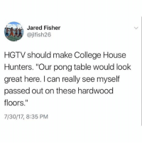 "College, Hgtv, and House: Jared Fisher  @jlfish26  HGTV should make College House  Hunters. ""Our pong table would look  great here. I can really see myself  passed out on these hardwood  floors.""  7/30/17, 8:35 PM I'd watch"
