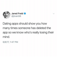 Dating, How Many Times, and Apps: Jared Freid  @jtrain56  Dating apps should show you how  many times someone has deleted the  app so we know who's really losing their  mind  6/8/17, 1:47 PM Delete or re-download every other day. @jaredfreid @uuppod