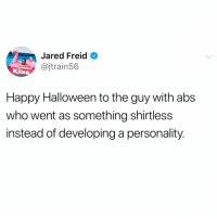 Butthurt, Halloween, and Memes: Jared Freid  @jtrain56  Happy Halloween to the guy with abs  who went as something shirtless  instead of developing a personality Here comes the butthurt.