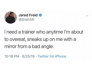 trainer: Jared Freid  @jtrain56  Ineed a trainer who anytime I'm about  to overeat, sneaks up on me with a  mirror from a bad angle.  10:18 PM 6/25/19 Twitter for iPhone