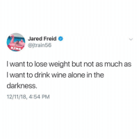 Being Alone, Wine, and Jared: Jared Freid  @jtrain56  KIN  I want to lose weight but not as much as  I want to drink wine alone in the  darkness.  12/11/18, 4:54 PM I need to indulge before sober January. @jaredfreid @dietstartstomorrow