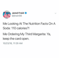 Andrew Bogut, Dieting, and Facts: Jared Freid  @jtrain56  KIN  Me Looking At The Nutrition Facts On A  Soda: 110 calories?!  Me Ordering My Third Margarita: Ya,  keep the card open.  10/23/18, 11:29 AM Selective dieting @jaredfreid
