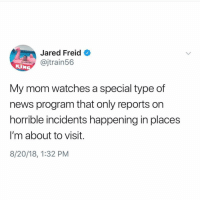 News, Jared, and Watches: Jared Freid  @jtrain56  KIN  My mom watches a special type of  news program that only reports on  horrible incidents happening in places  I'm about to visit.  8/20/18, 1:32 PM Mom has a 6th sense for danger @jaredfreid