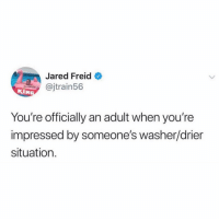 Straight up: Jared Freid  @jtrain56  KIN  You're officially an adult when you're  impressed by someone's washer/drier  situation. Straight up