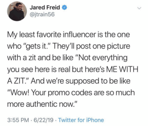 "One Picture: Jared Freid  @jtrain56  My least favorite influencer is the one  who ""gets it."" They'll post one picture  with a zit and be like ""Not everything  II  you see here is real but here's ME WITH  A ZIT."" And we're supposed to be like  ""Wow! Your promo codes are so much  more authentic now.""  3:55 PM 6/22/19 Twitter for iPhone"