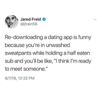 "Be Like, Dating, and Funny: Jared Freid  @jtrain56  Re-downloading a dating app is funny  because you're in unwashed  sweatpants while holding a half eaten  sub and you'll be like, ""I think I'm ready  to meet someone.""  6/7/18, 12:32 PM *wipes ranch from my face* it's my time now...... 😭😭😭🙋🏽🙋🏽(@jaredfreid)"