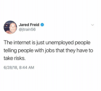 Dank, Internet, and Jared: Jared Freid  @jtrain56  The internet is just unemployed people  telling people with jobs that they have to  take risks  6/28/18, 8:44 AM
