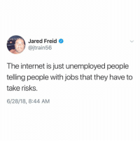Internet, Jared, and Jobs: Jared Freid  @jtrain56  The internet is just unemployed people  telling people with jobs that they have to  take risks  6/28/18, 8:44 AM The internet is a cesspool @jaredfreid