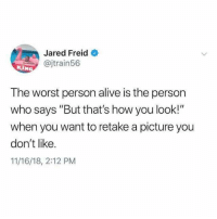 "Alive, The Worst, and Jared: Jared Freid  @jtrain56  The worst person alive is the person  who says ""But that's how you look!""  when you want to retake a picture you  don't like.  11/16/18, 2:12 PM"