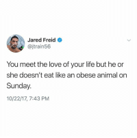 Dealbreaker @jaredfreid: Jared Freid  @jtrain56  You meet the love of your life but he or  she doesn't eat like an obese animal on  Sunday.  10/22/17, 7:43 PM Dealbreaker @jaredfreid