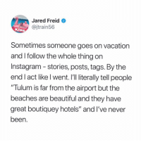 "(via @jaredfreid): Jared FreidO  @jtrain56  KIN  Sometimes someone goes on vacation  and I follow the whole thing on  Instagram - stories, posts, tags. By the  end I act like l went.I'l literally tell people  Tulum is far from the airport but the  beaches are beautiful and they have  great boutiquey hotels"" and I've never  been (via @jaredfreid)"