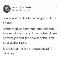 "Memes, My House, and Protein: Jared from Twitte  @ayoo_james19  Junior year we hosted a pregame at my  house  I witnessed an extremely small blonde  female take a scoop of my protein shake  powder, place it in a shaker bottle, and  pour vodka into it.  She looked me in the eye and said ""I  didn't eat Post 1488: y the hELL havent u followed @kalesaladquotes yet"
