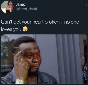 Jared be spitting straight facts: Jared  @jared_dreal  Can't get your heart broken if no one  loves you  Man  Tri Jared be spitting straight facts