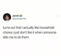 Dank, Jared, and 🤖: Jared  @jareddantis  turns out that i actually like household  chores i just don't like it when someone  tells me to do them